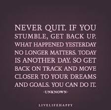 Never Quit If You Stumble Get Back Up What Happened Yesterday No Inspiration Get Back Up Quotes