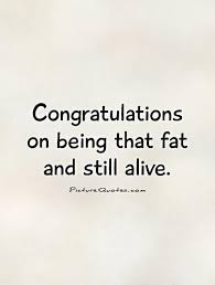 Congratulations on being that fat and still alive quote | Picture ...