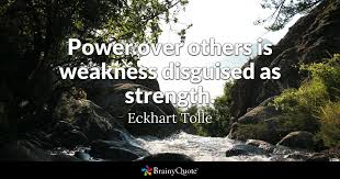 Eckhart Tolle Quotes Enchanting Power Over Others Is Weakness Disguised As Strength Eckhart Tolle