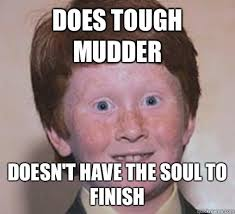 Does tough mudder Doesn't have the soul to finish - Over Confident ... via Relatably.com