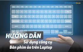 Hướng dẫn sử dụng công cụ bàn phím ảo trên laptop - Góc chia sẻ