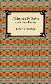 a message to garcia and other essays elbert hubbard a message to garcia and other essays elbert hubbard 9781420938944 com books