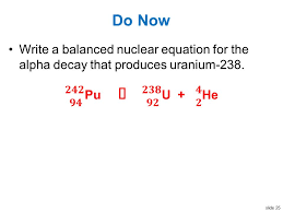 25 slide 25 do now write a balanced nuclear equation for the alpha decay that produces uranium 238