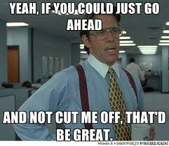 Yeah, if you could just go ahead and not cut me off, that'd be ... via Relatably.com