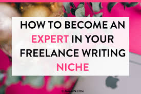 how to become an expert in your lance writing niche elna cain