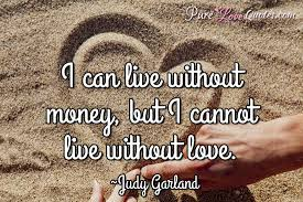 Life Without Love Quotes I can live without money but I cannot live without love 5