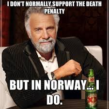I Don't Normally Support The Death Penalty But In Norway... I Do ... via Relatably.com
