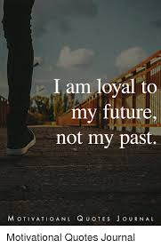 Past Quotes Unique I Am Loyal To My Future Not My Past MOTIVATIOANL QUOTES O U R N A L
