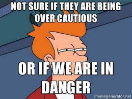 not sure if they are being over cautious or if we are in danger ... via Relatably.com