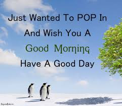 Good Morning Have A Good Day Quotes Best Of Just Wanted To Pop In And Wish You A Good Morning Have A Good Day