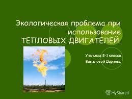 Презентация на тему Экологическая проблема при использование  1 Экологическая проблема при использование ТЕПЛОВЫХ ДВИГАТЕЛЕЙ Ученицы 8 1 класса Вавиловой Дарины