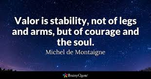 michel de montaigne quotes brainyquote valor is stability not of legs and arms but of courage and the soul