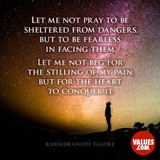 Let Me Not Pray To Be Sheltered From Dangers But To Be Fearless In