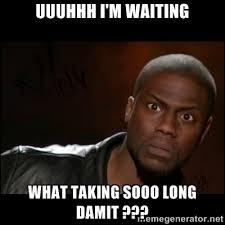 uuuhhh I'm waiting What taking sooo long damit ??? - Kevin Hart ... via Relatably.com