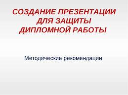 Презентация Создание презентации для защиты дипломной работы  СОЗДАНИЕ ПРЕЗЕНТАЦИИ ДЛЯ ЗАЩИТЫ ДИПЛОМНОЙ РАБОТЫ Методические рекомендации