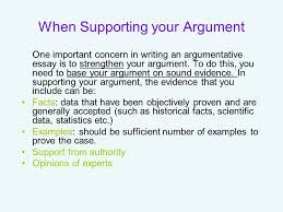the argumentative essay what exactly is an argument an argument when supporting your argument one important concern in writing an argumentative essay is to strengthen your