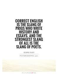 correct english is the slang of prigs who write history and correct english is the slang of prigs who write history and essays and the strongest slang of all is the slang of poets