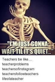 teachers be like im just gonna wait till its quiet. Simple Till Be Like Teacher And Quiet  To Teachers Like Im Just Gonna Wait Till Its Quiet R