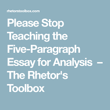 please stop teaching the five paragraph essay for analysis the  please stop teaching the five paragraph essay for analysis the rhetor s toolbox