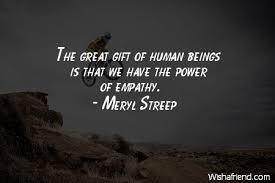 Empathy Quotes Interesting Meryl Streep Quote The Great Gift Of Human Beings Is That We Have