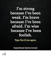 Brave Quotes Simple I'm Strong Because I've Been Weak I'm Brave Because I've Been Afraid