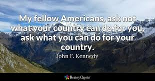 Country Quotes About Life 11 Wonderful My Fellow Americans Ask Not What Your Country Can Do For You Ask