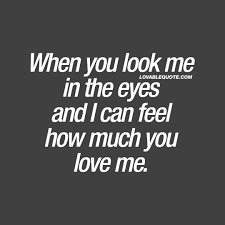 Love Me Quotes Stunning When You Look Me In The Eyes And I Can Feel How Much You Love Me