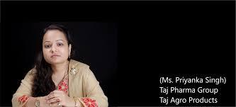 Ms. Priyanka Singh (popular as 'Ms Singh' within her peer group), is the  Director of Taj Pharma Group companies, India. (Agro, Pharma, chemical and  healthcare Industry)