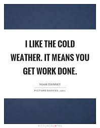 Cold Weather Quotes Extraordinary I Like The Cold Weather It Means You Get Work Done Picture Quotes