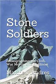 Stone Soldiers: Photographing the Civil War Monuments in Illinois: Andres,  Matthew Cenon: 9781082008146: Amazon.com: Books