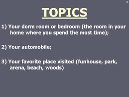 descriptive essay ppt video online  topics 1 your dorm room or bedroom the room in your home where you