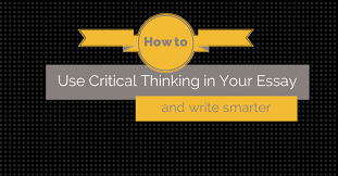how to use critical thinking in your essay and write smarter  how to use critical thinking in your essay and write smarter essay writing