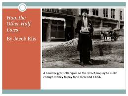 how the other half lives a photo essay by jacob riis ppt  6 a
