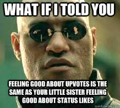 what if i told you feeling good about upvotes is the same as your ... via Relatably.com