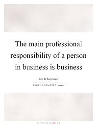 Professional Quotes Inspiration The Main Professional Responsibility Of A Person In Business Is