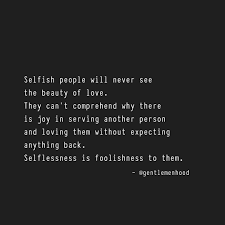 To The Selfish Selflessness Is Stupidity Words To Inspire