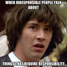 When irresponsible people talk about things that require ... via Relatably.com