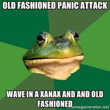 Old fashioned panic attack wave in a xanax and and old fashioned ... via Relatably.com