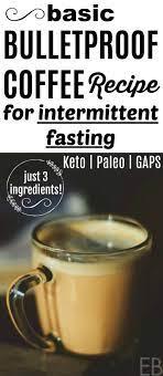 Black coffee, water, tea, bone broth, and apple cider vinegar. Basic Bulletproof Coffee For Intermittent Fasting Keto Paleo 3 Ingredients Eat Beautiful