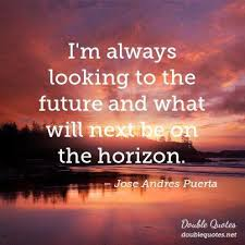Horizon Quotes Inspiration I'm Always Looking To The Future And What Will Next Be On The