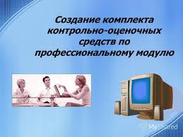 Презентация на тему Создание комплекта контрольно оценочных  1 Создание комплекта контрольно оценочных средств по профессиональному модулю