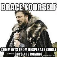 comments from desperate single guys are coming - meme Brace ... via Relatably.com