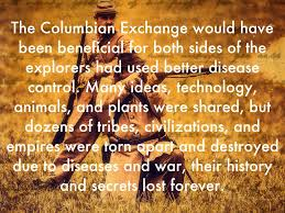 copy of the columbian exchange by will spencer while hundreds of thousands died because of it the columbian exchange had many good outcomes as well native americans got superior weapons and and horses
