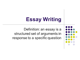 essay writing definition an essay is a structured set of  1 essay writing definition an essay is a structured set of arguments in response to a specific question