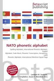 The nato phonetic alphabet, more accurately known as the nato spelling alphabet and also called the icao phonetic or spelling alphabet, the itu it is a subset of the much older international code of signals (interco), which originally included visual signals by flags or flashing light, sound. Nato Phonetic Alphabet Spelling Alphabet International Phonetic Alphabet English Alphabet Code Word Phonetic Transcription Acrophony Lapd Phonetic Alphabet International Maritime Signal Flags Unknown Author Paperback 613038081x