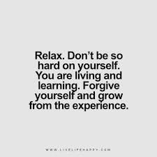 Relax Don't Be So Hard On Yourself You Are Living And Learning Magnificent Forgive Yourself Quotes