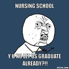 DIYLOL - Nursing School Y U NO let us graduate already?!! via Relatably.com