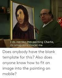 I Do Not Like This Painting Template I Do Not Like This Painting Charlie Its Smug Aura Mocks Me