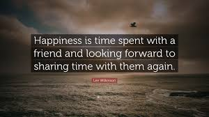 Lee Wilkinson Quote Happiness Is Time Spent With A Friend And