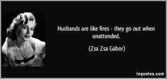 Husbands Are Like Fires They Go Out When Unattended Beauteous Zsa Zsa Gabor Quotes